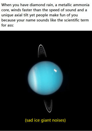 Uranus is sad: When you have diamond rain, a metallic ammonia  core, winds faster than the speed of sound and a  unique axial tilt yet people make fun of you  because your name sounds like the scientific term  for ass:  (sad ice giant noises) Uranus is sad