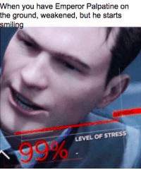 Palpatine: When you have Emperor Palpatine on  the ground, weakened, but he starts  LEVEL OF STRESS  99%
