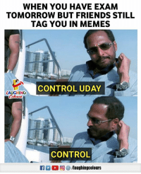 Friends, Memes, and Control: WHEN YOU HAVE EXAM  TOMORROW BUT FRIENDS STILL  TAG YOU IN MEMES  CONTROL UDAY  LAUGHING  CONTROL