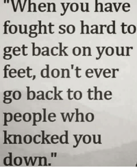 Memes, 🤖, and Feet: When you have  fought so hard to  get back on your  feet, don't ever  go back to the  people who  knocked you  down 💯