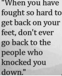"Memes, Back, and 🤖: When you have  fought so hard to  get back on your  feet, don't ever  go back to the  people who  knocked you  down."" 💯"
