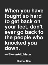 Memes, Back, and 🤖: When you have  fought so hard  to get back on  your feet, don't  ever go back to  the people who  knocked vou  down  StevenAitchison  Mindful Soul <3