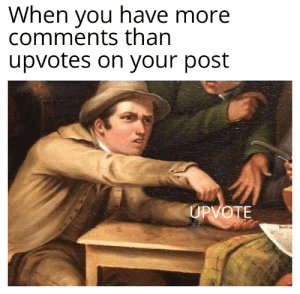 Wtf, Dank Memes, and You: When you have more  comments than  upvotes on your post  UPVOTE wtf guys