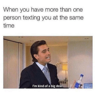 Big time.: When you have more than one  person texting you at the same  time  I'm kind of a big deal. Big time.