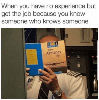Funny, Lol, and Experience: When you have no experience but  get the job because you know  someone who knows someone  How  Airplanes  Fly Yup lol