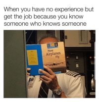 22 Hilarious Workplace Memes Everyone Should See: When you have no experience but  get the job because you know  someone who knows someone  How  Airplanes  Fy 22 Hilarious Workplace Memes Everyone Should See