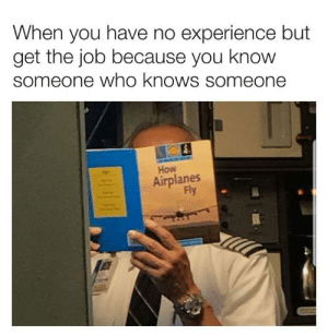 Shouldn't be too hard by we-meme-in-a-society MORE MEMES: When you have no experience but  get the job because you know  someone who knows someone  How  Airplanes  Fly Shouldn't be too hard by we-meme-in-a-society MORE MEMES