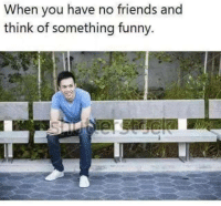 Memes, 🤖, and No Friends: When you have no friends and  think of something funny.