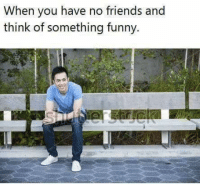 Friends, Funny, and Think: When you have no friends and  think of something funny.