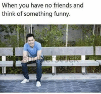 Friends, Funny, and Think: When you have no friends and  think of something funny