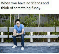 Friends, Funny, and Memes: When you have no friends and  think of something funny.