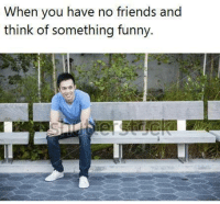 Friends, Memes, and 🤖: When you have no friends and  think of something funny.