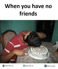 Friends, You, and Sarcastic: When you have no  friends  @Sarcastic Us  @Sarcastic Us  @Sarcasmlol