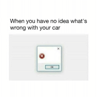 Memes, 🤖, and Idea: When you have no idea what's  wrong with your car  OK What do I do now?