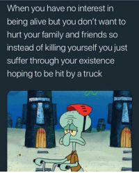 Alive, Family, and Friends: When you have no interest in  being alive but you don't want to  hurt your family and friends so  instead of killing yourself you just  suffer through your existence  hoping to be hit by a truck