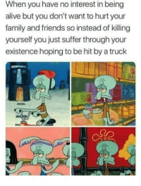 Alive, Family, and Friends: When you have no interest in being  alive but you don't want to hurt your  family and friends so instead of killing  yourself you just suffer through your  existence hoping to be hit by a truck ?♂️?♂️?