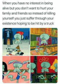 Alive, Family, and Friends: When you have no interest in being  alive but you don't want to hurt your  family and friends so instead of killing  yourself you just suffer through your  existence hoping to be hit by a truck Im squidward