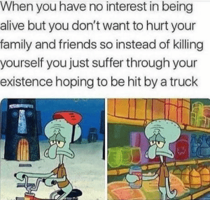 Alive, Family, and Friends: When you have no interest in being  alive but you don't want to hurt your  family and friends so instead of killing  yourself you just suffer through your  existence hoping to be hit by a truck Its everyday bro