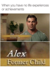"""Life, Memes, and Http: When you have no life experiences  or achievements  Alex  25  Oceanside, CA  Alex  Former Child <p>Surly im gon be him at 25 via /r/memes <a href=""""http://ift.tt/2FzifG4"""">http://ift.tt/2FzifG4</a></p>"""