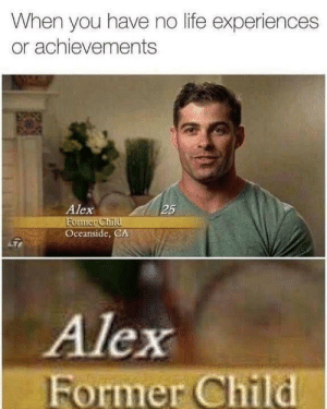 Life, Tumblr, and Http: When you have no life experiences  or achievements  Alex  25  Oceanside, CA  Alex  Former Child Follow us @studentlifeproblems​