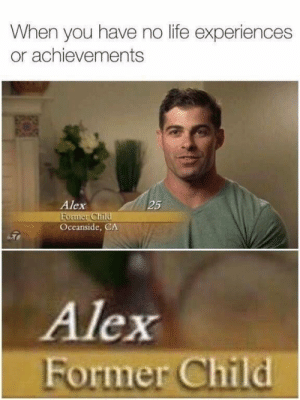 Life, Memes, and Via: When you have no life experiences  or achievements  Alex  25  Oceanside, CA  Alex  Former Child Aspiring to become nothing via /r/memes https://ift.tt/2KJ2FLv