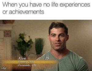 meirl: When you have no life experiences  or achievements  Alex  25  ormer Ch  Oceanside, CA meirl