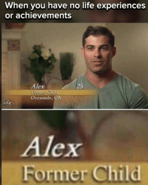 Life, Memes, and Harsh: When you have no life experiences  or achievements  Alex  25  onn  Oceanside, CA  Alex  Former Child 15 Harsh Memes That Are as Hilarious as They Are Sad