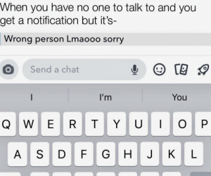 Happens all the time: When you have no one to talk to and you  get a notification but it's-  Wrong person Lmaooo sorry  Send a chat  I'm  You  TYUOO  A SD  н Happens all the time