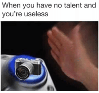 Dank Memes, You, and Talent: When you have no talent and  you're useless