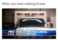 One of the Perks of being a homeless,nothing to lose 😎 ●welcome new followers 🙌 ● funny funnyposts funnypics funnymemes drinks dankmemes dank dab funnyashell memes funnyaf meme lol lmao like4like follow4follow memeofthemonth originalmemes: When you have nothing to lose  STAR EMS  PONTIAC  @boy, with no,sleep  FOX2 HOMELESS MAN STEALS EMS RIG  10:16 22. TO GO TO STRIP CLUB One of the Perks of being a homeless,nothing to lose 😎 ●welcome new followers 🙌 ● funny funnyposts funnypics funnymemes drinks dankmemes dank dab funnyashell memes funnyaf meme lol lmao like4like follow4follow memeofthemonth originalmemes