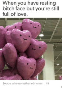 Bitch, Funny, and Love: When you have resting  bitch face but you're still  full of love.  Source: wholesomethemedmemes