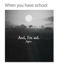 Im Sad: When you have school  And, I'm sad.  Again.  , Im sad.