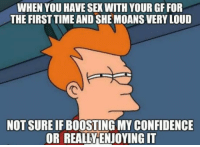 "Confidence, Sex, and Tumblr: WHEN YOU HAVE SEX WITH YOUR GF FOR  THE FIRSTTIME AND SHEMOANS VERY LOUD  NOT SURE IF BOOSTINMY CONFIDENCE  OR REALLYENJOYING IT <p><a href=""http://awesomacious.tumblr.com/post/171163252042/2-weeks-into-a-new-relationship-and-it-is-really"" class=""tumblr_blog"">awesomacious</a>:</p>  <blockquote><p>2 weeks into a new relationship and it is really hard to tell</p></blockquote>"