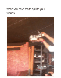 Friends, Girl Memes, and Tea: when you have tea to spill to your  friends sips