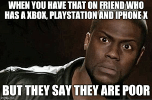 Random Kevin Hart Meme - EuroKeks Meme Stock Exchange: WHEN YOU HAVE THAT ON FRIEND WHO  HAS A XBOK, PLAYSTATION AND IPHONEK  BUT THEY SAY THEY ARE POOR  imgflip.comm Random Kevin Hart Meme - EuroKeks Meme Stock Exchange