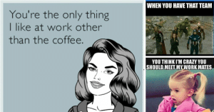 Crazy, Memes, and Work: WHEN YOU HAVE THAT TEAM  You're the only thing  I like at work other  than the coffee.  YOU THINK I'M CRAZY YOU  SHOULD,MEET MY WORK MATES 16 Memes to Send to Your Favorite Coworkers