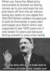 Memes, Soldiers, and The Worst: When you have the Allied army  surrounded at Dunkirk so Göring  comes up to you and says he can  pick them off from the air without  losing any tanks so you agree but  300,000 British soldiers escape just  to land at Normandy 4 years later  and topple your Reich which was  supposed to last 1000 years but it  only lasted 12 years just because  Göring wanted to save a few tanks  Thishas been the worst trade deal in  thelhistory of trade deals, maybe ever Cheeky Dunkirk memes https://t.co/sybtjex4Pk