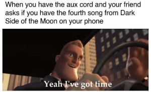 I originally posted this in r/PinkFloydCircleJerk, thought you'd like it here too: When you have the aux cord and your friend  asks if you have the fourth song from Dark  Side of the Moon on your phone  Yeah I've got time I originally posted this in r/PinkFloydCircleJerk, thought you'd like it here too