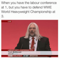 Memes, 🤖, and McDonald: When you have the labour conference  at 1, but you have to defend wwE  World Heavyweight Championship at  LIVE  LABOUR PARTY CONFERENCE 2015  Tosh McDonald  ASLEF  PARLIAMENT 29 SEP BRIGHTON