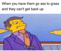 Ass, Memes, and Tbt: When you have them go ass to grass  and they can't get back up  Pathetic Tbt