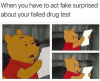 Fake, Test, and Drug Test: When you have to act fake surprised  about your failed drug test 😩😂💀