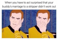 """Oh, what? No! That's awful! We have to go to her work and do something about that."": When you have to act surprised that your  buddy's marriage to a stripper didn't work out  9 ""Oh, what? No! That's awful! We have to go to her work and do something about that."""