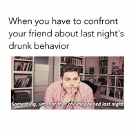 Drunk, Memes, and 🤖: When you have to confront  your friend about last night's  drunk behavior  omething, um, not that chitThappened last night The famous intervention 😂