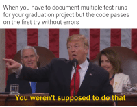 Test, Code, and Project: When you have to document multiple test runs  for your graduation project but the code passes  on the first try without errors  You weren't supposed to do that Im just gonna go ahead and implement some errors