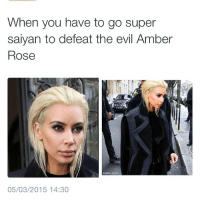 😂😂😂: When you have to go super  saiyan to defeat the evil Amber  Rose  05/03/2015 14:30 😂😂😂