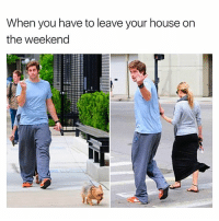 Memes, House, and The Weekend: When you have to leave your house on  the weekend  yswoaters I'll go but the sweatpants rolling with