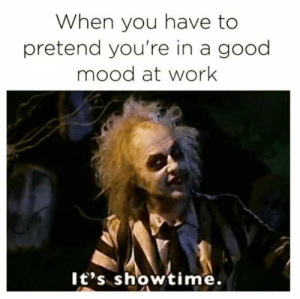 dopl3r.com - Memes - When you have to pretend youre in a good mood ...: When you have to  pretend you're in a good  mood at work  lt's showtime. dopl3r.com - Memes - When you have to pretend youre in a good mood ...
