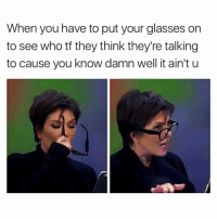 Memes, 🤖, and Kuwtk: When you have to put your glasses on  to see who tf they think they're talking  to cause you know damn well it ain't u Swipe ➡️😂 follow me (@kardashiianrelate) for more ⛅️ - - - - kyliejenner kimkardashian khloekardashian kourtneykardashian kendalljenner kim khloe kourtney kylie kim kendall krisjenner kuwtk likesreturned khlomoney kimk kimye kris instamood instagood followbackalways west disick kardashian jenner kardashians jenners kingkylie northwest saintwest goals