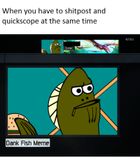 Fred🔫irl: When you have to shitpost and  quick scope at the same time  DANK  Dank Fish Meme  43.131.5 Fred🔫irl