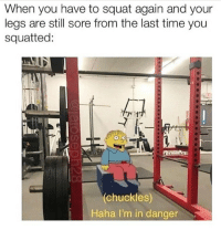 Memes, Shit, and Time: When you have to squat again and your  legs are still sore from the last time you  squatted:  chuckles)  Haha I'm in danger Shit. 😢